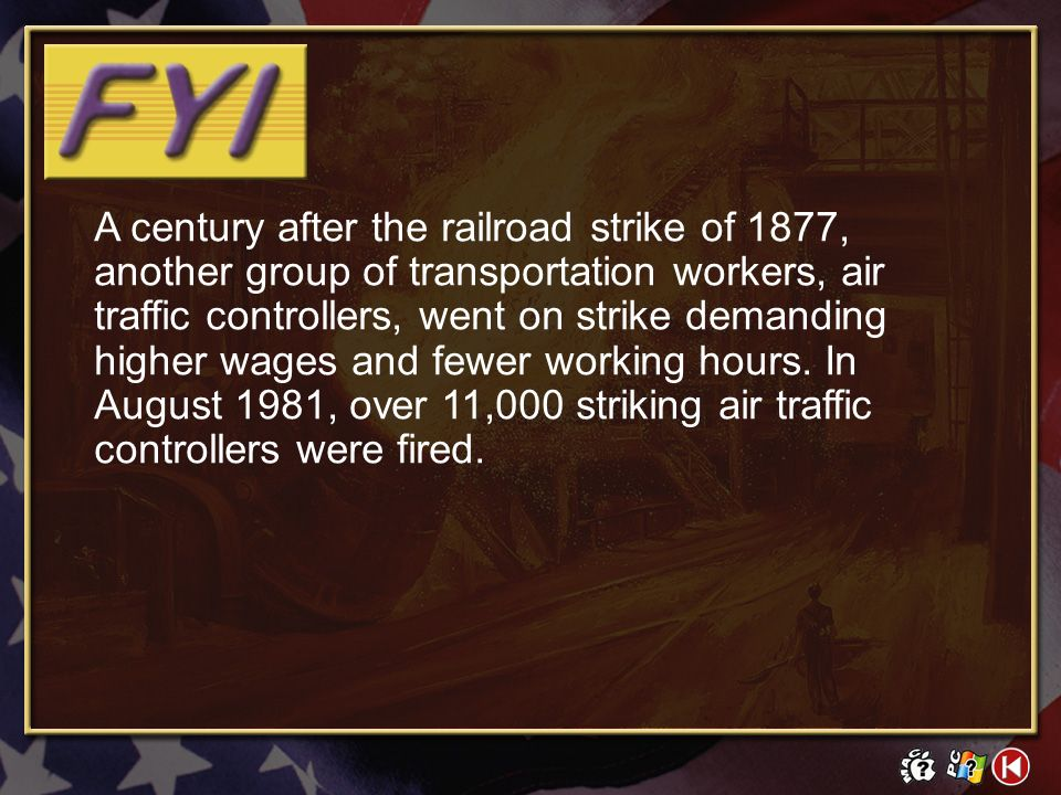 A century after the railroad strike of 1877, another group of transportation workers, air traffic controllers, went on strike demanding higher wages and fewer working hours. In August 1981, over 11,000 striking air traffic controllers were fired.