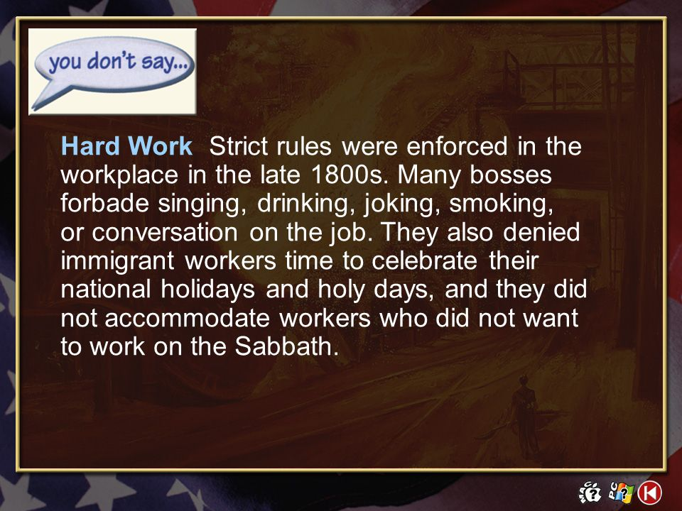 Hard Work Strict rules were enforced in the workplace in the late 1800s. Many bosses forbade singing, drinking, joking, smoking, or conversation on the job. They also denied immigrant workers time to celebrate their national holidays and holy days, and they did not accommodate workers who did not want to work on the Sabbath.