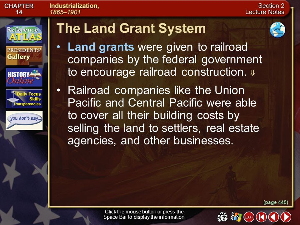 The Land Grant System Land grants were given to railroad companies by the federal government to encourage railroad construction. 