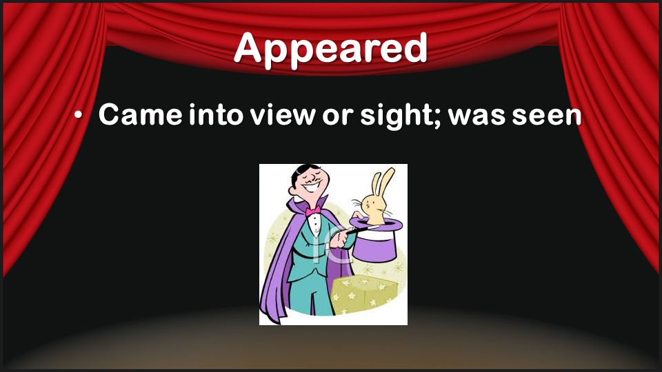 Appeared Came into view or sight; was seen