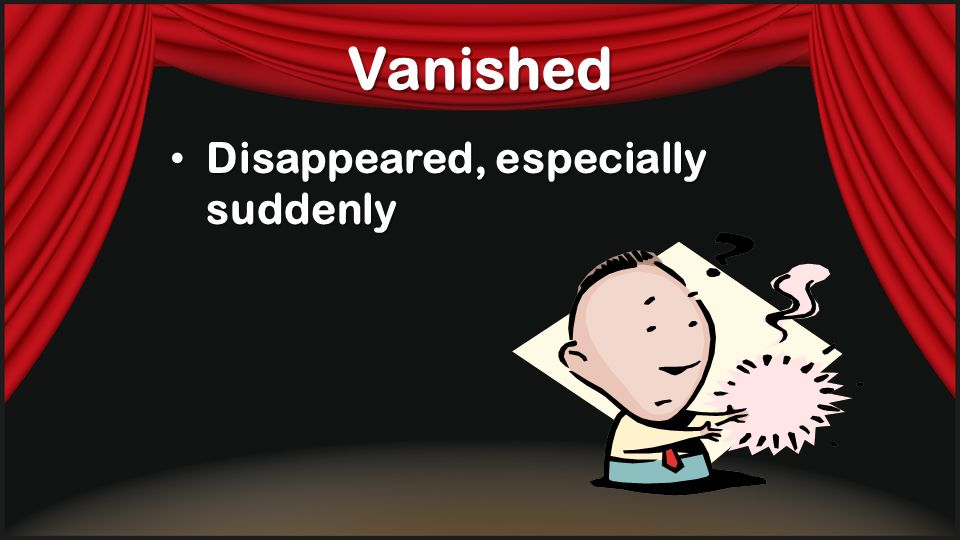 Vanished Disappeared, especially suddenly