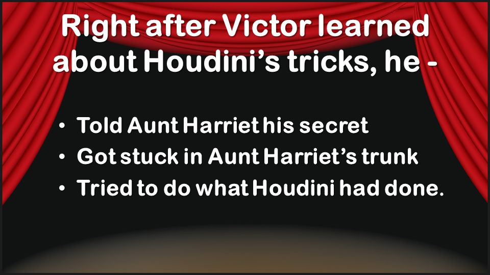 Right after Victor learned about Houdini's tricks, he -