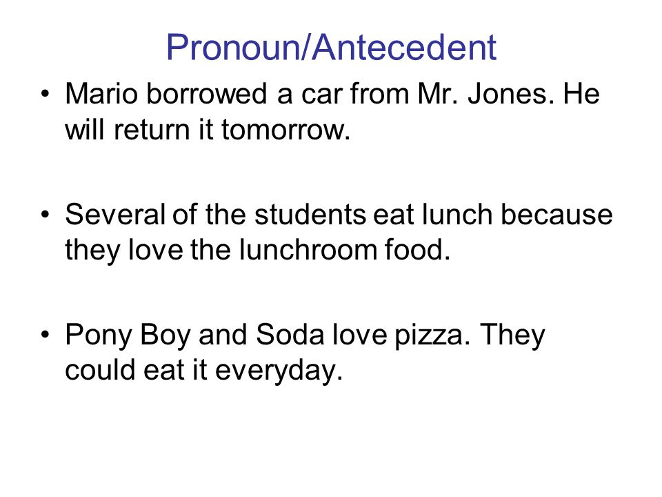 Pronoun/Antecedent Mario borrowed a car from Mr. Jones. He will return it tomorrow.
