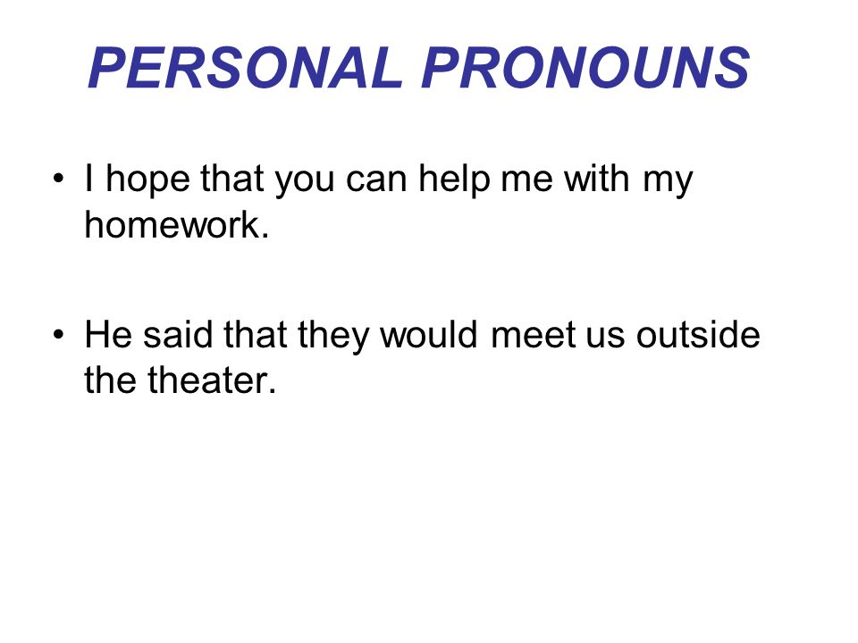 PERSONAL PRONOUNS I hope that you can help me with my homework.