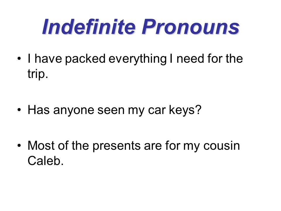 Indefinite Pronouns I have packed everything I need for the trip.