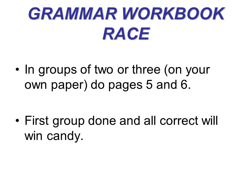 GRAMMAR WORKBOOK RACE In groups of two or three (on your own paper) do pages 5 and 6.