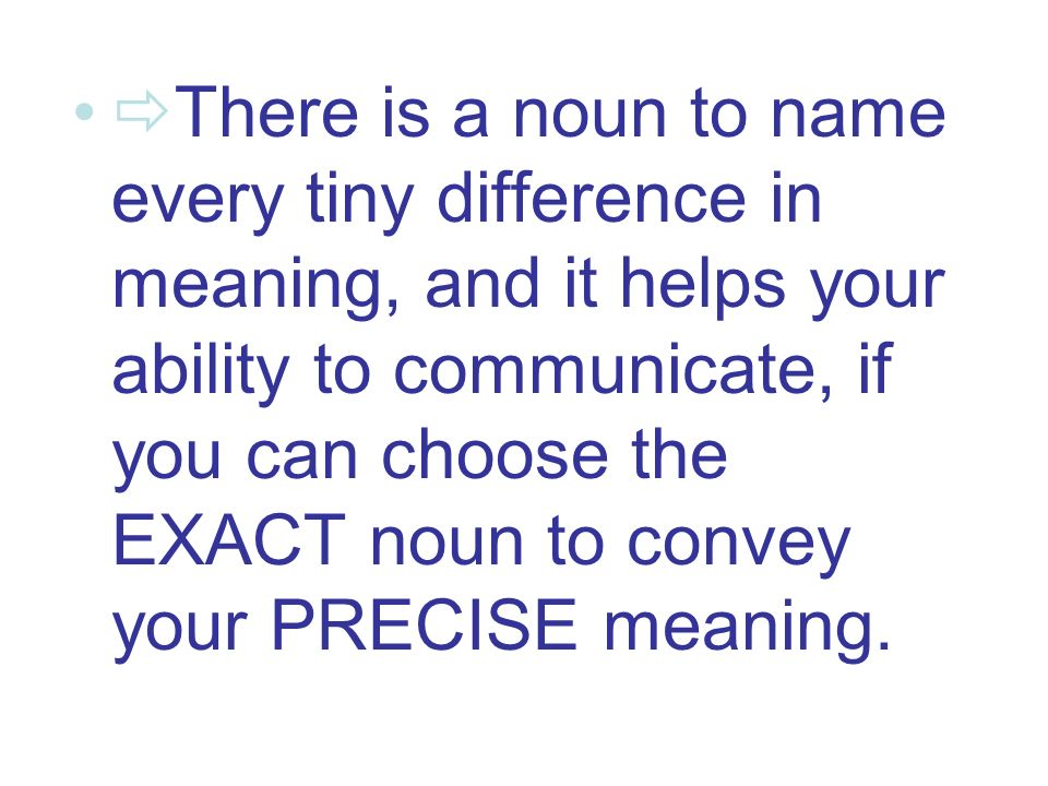 There is a noun to name every tiny difference in meaning, and it helps your ability to communicate, if you can choose the EXACT noun to convey your PRECISE meaning.
