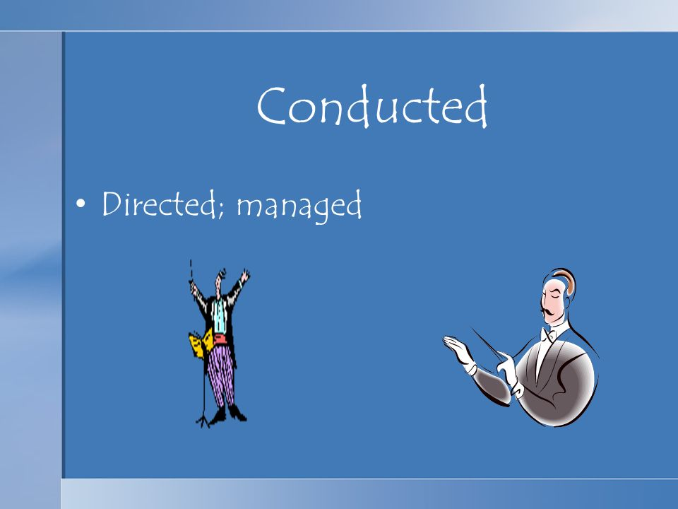 Conducted Directed; managed