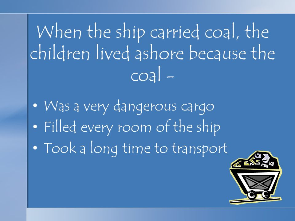 When the ship carried coal, the children lived ashore because the coal -
