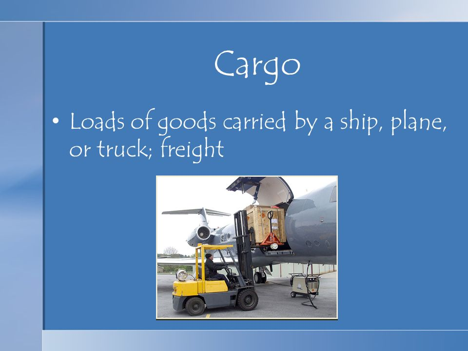 Cargo Loads of goods carried by a ship, plane, or truck; freight