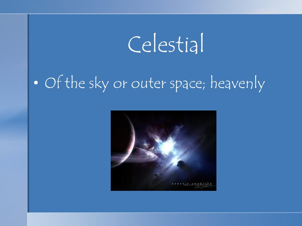 Celestial Of the sky or outer space; heavenly