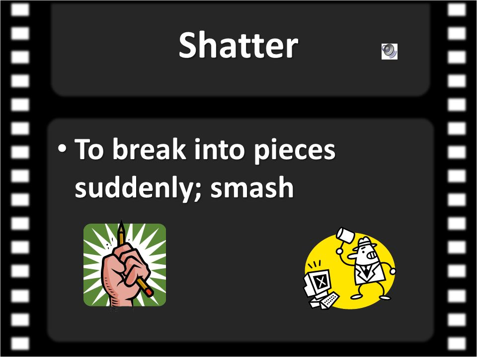 Shatter To break into pieces suddenly; smash