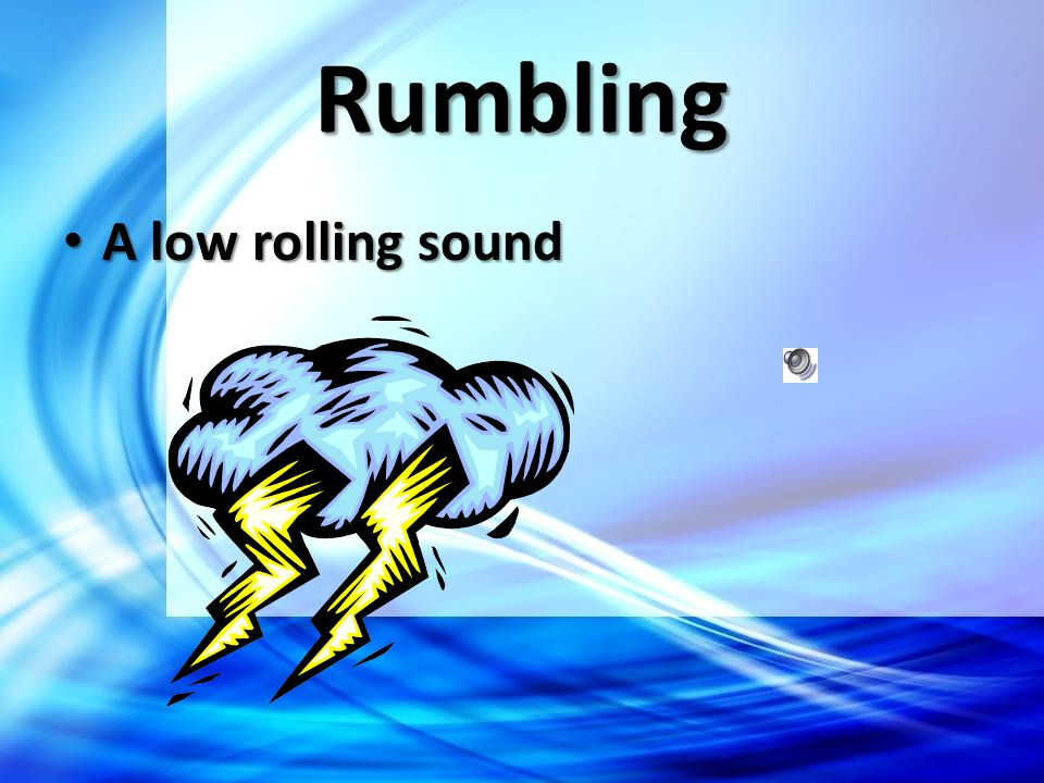 Rumbling A low rolling sound