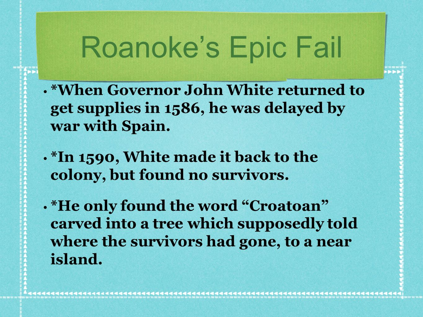 Roanoke's Epic Fail *When Governor John White returned to get supplies in 1586, he was delayed by war with Spain.