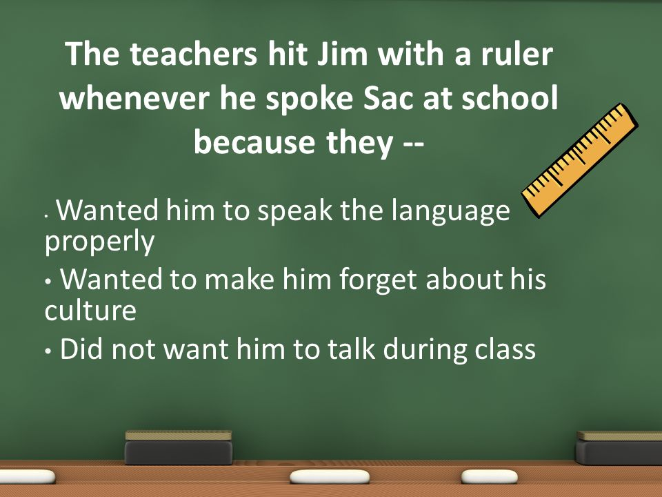 The teachers hit Jim with a ruler whenever he spoke Sac at school because they --