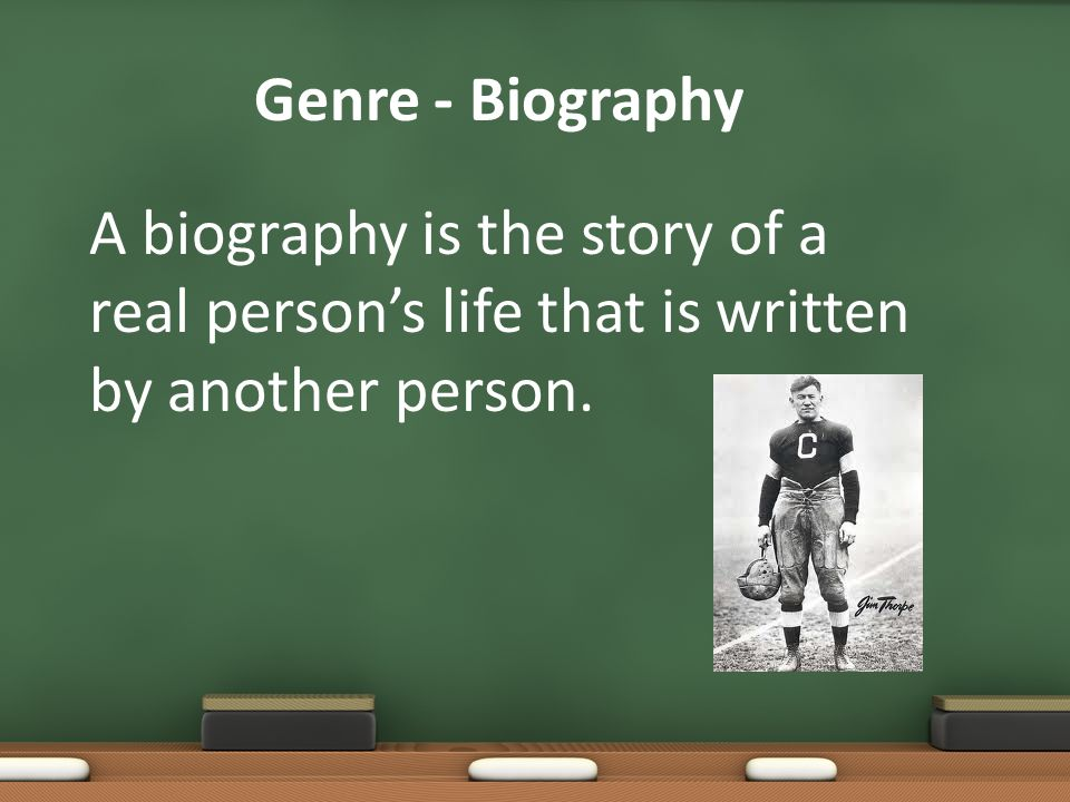 Genre - Biography A biography is the story of a real person's life that is written by another person.