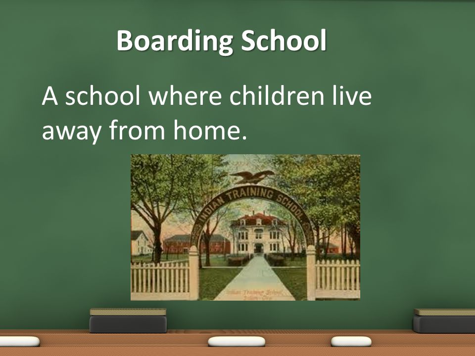 Boarding School A school where children live away from home.