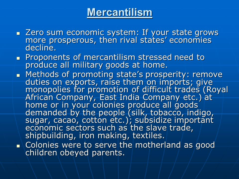 Mercantilism Zero sum economic system: If your state grows more prosperous, then rival states' economies decline.