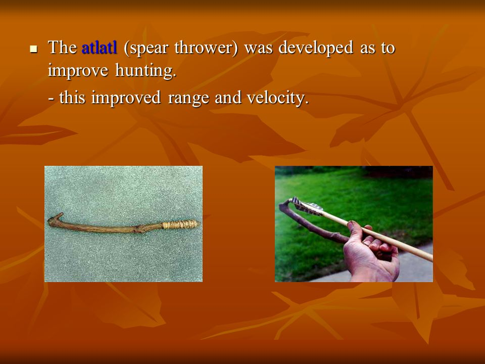 The atlatl (spear thrower) was developed as to improve hunting.