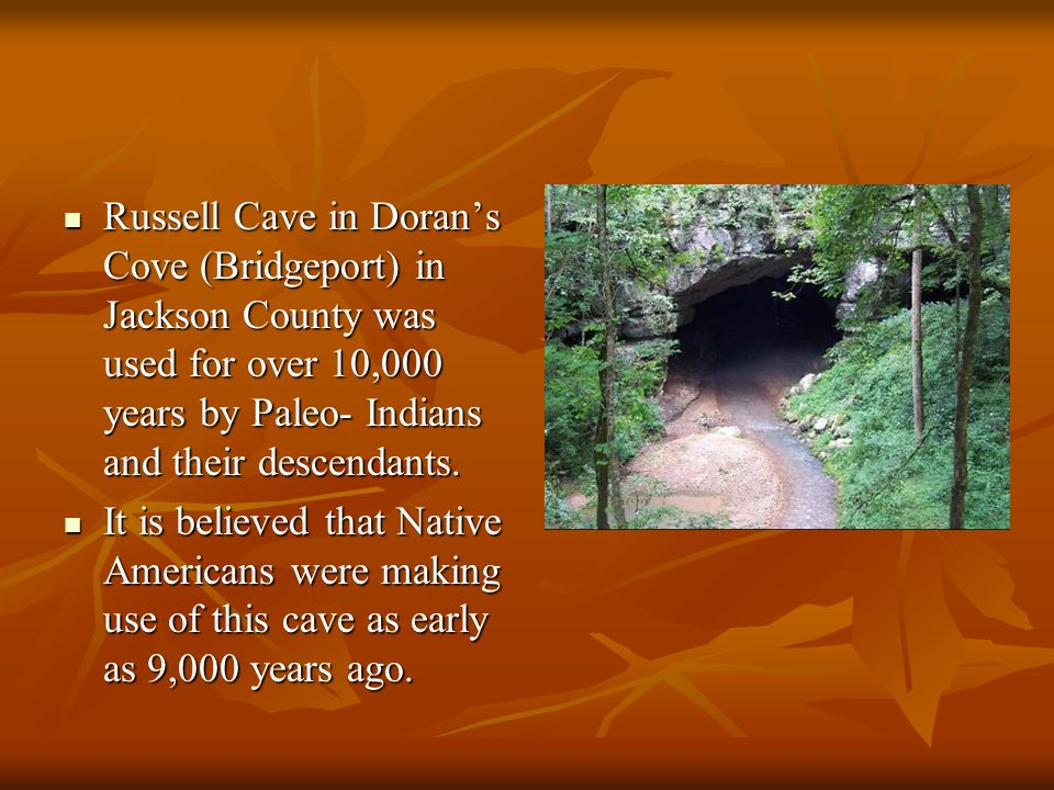 Russell Cave in Doran's Cove (Bridgeport) in Jackson County was used for over 10,000 years by Paleo- Indians and their descendants.