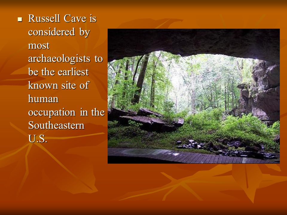 Russell Cave is considered by most archaeologists to be the earliest known site of human occupation in the Southeastern U.S.