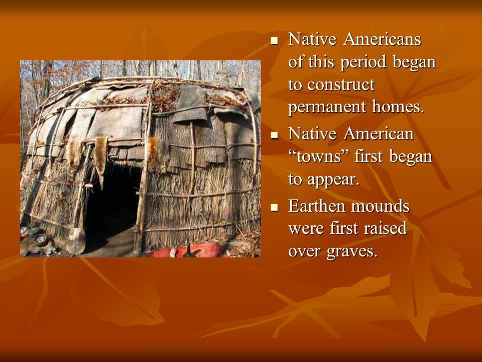 Native Americans of this period began to construct permanent homes.