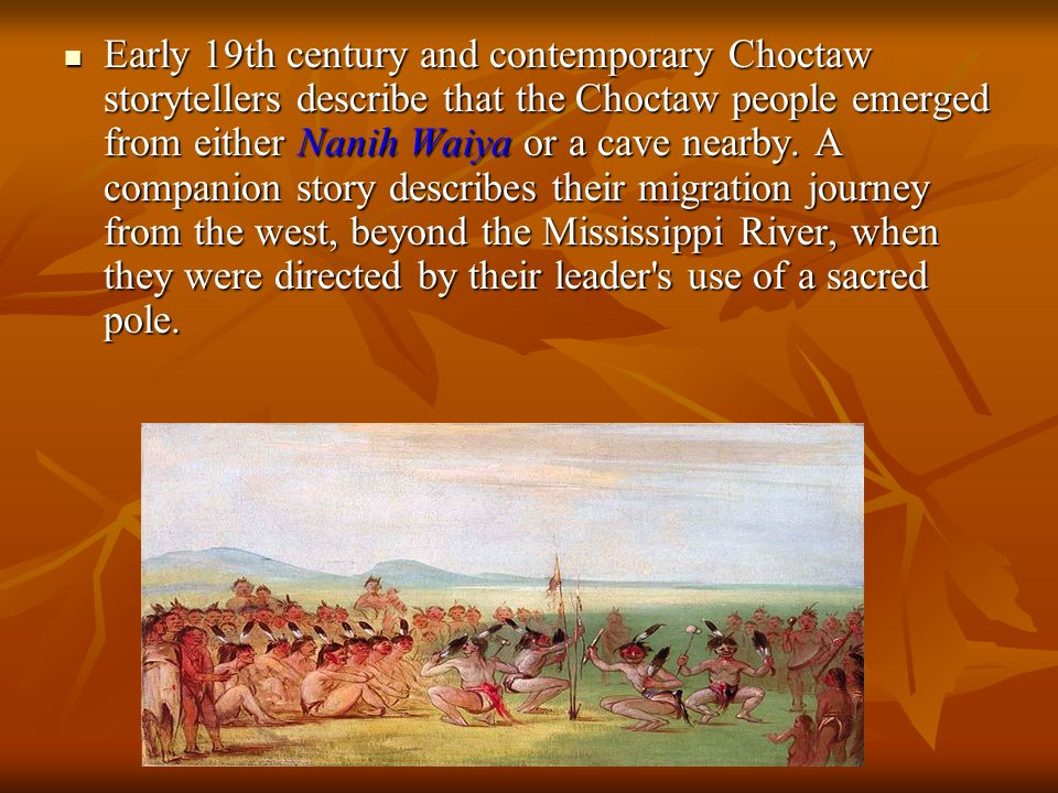 Early 19th century and contemporary Choctaw storytellers describe that the Choctaw people emerged from either Nanih Waiya or a cave nearby.