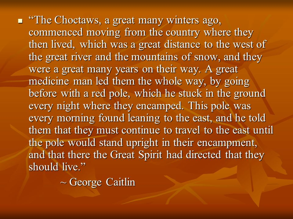 The Choctaws, a great many winters ago, commenced moving from the country where they then lived, which was a great distance to the west of the great river and the mountains of snow, and they were a great many years on their way. A great medicine man led them the whole way, by going before with a red pole, which he stuck in the ground every night where they encamped. This pole was every morning found leaning to the east, and he told them that they must continue to travel to the east until the pole would stand upright in their encampment, and that there the Great Spirit had directed that they should live.