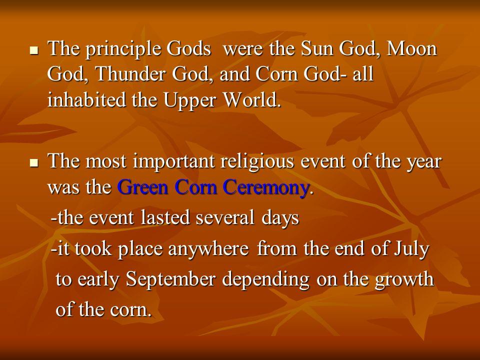 The principle Gods were the Sun God, Moon God, Thunder God, and Corn God- all inhabited the Upper World.