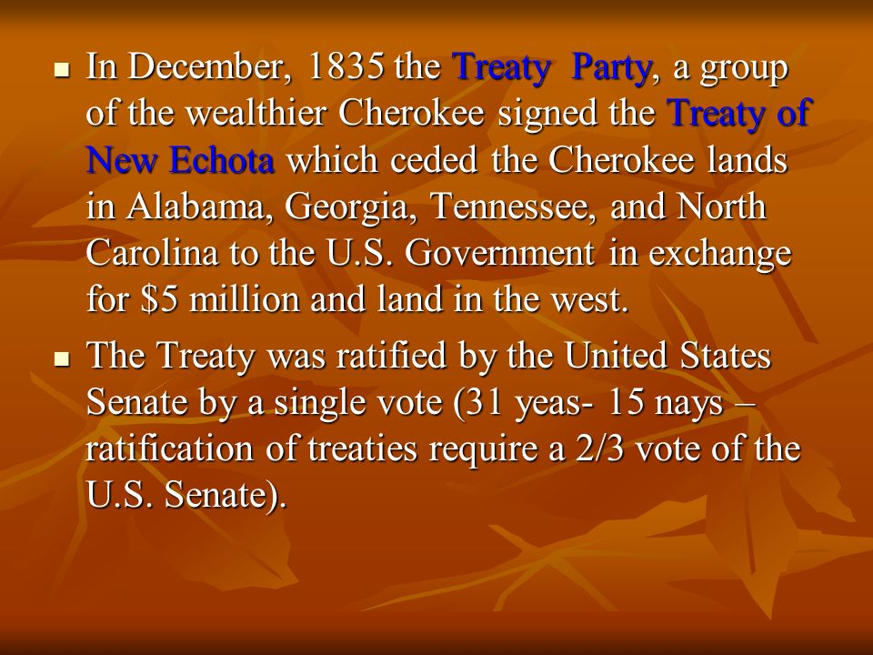 In December, 1835 the Treaty Party, a group of the wealthier Cherokee signed the Treaty of New Echota which ceded the Cherokee lands in Alabama, Georgia, Tennessee, and North Carolina to the U.S. Government in exchange for $5 million and land in the west.
