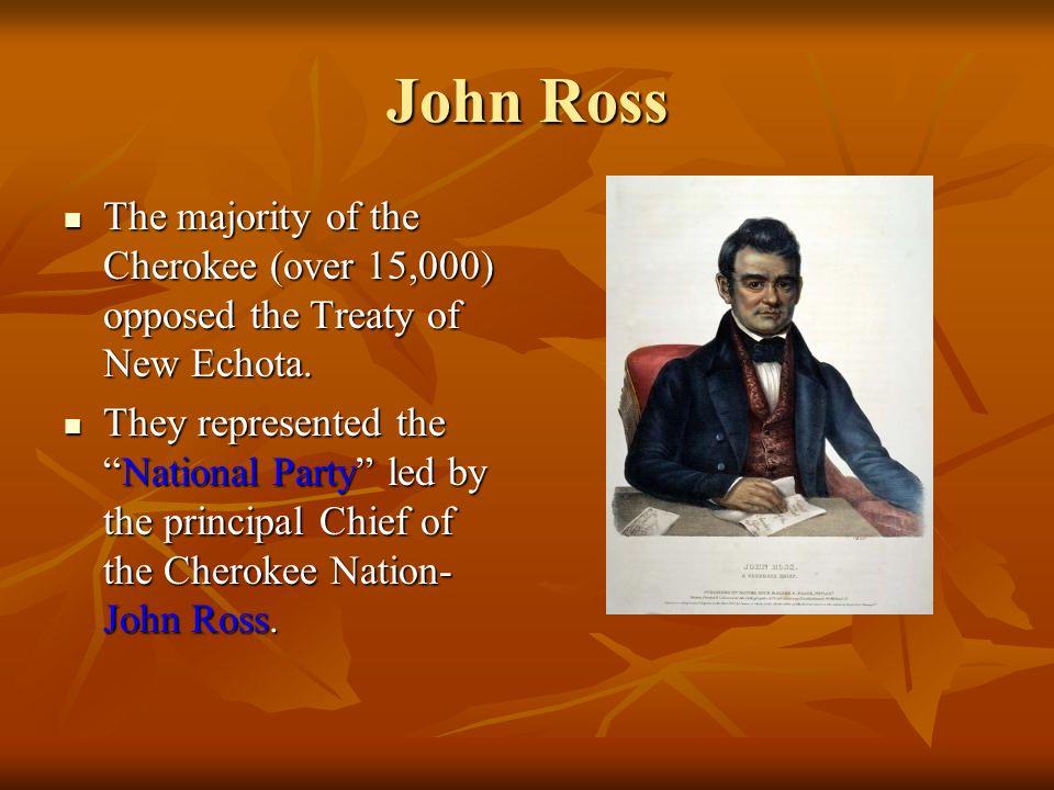 John Ross The majority of the Cherokee (over 15,000) opposed the Treaty of New Echota.