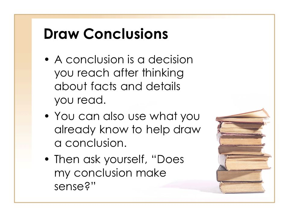 Draw ConclusionsA conclusion is a decision you reach after thinking about facts and details you read.