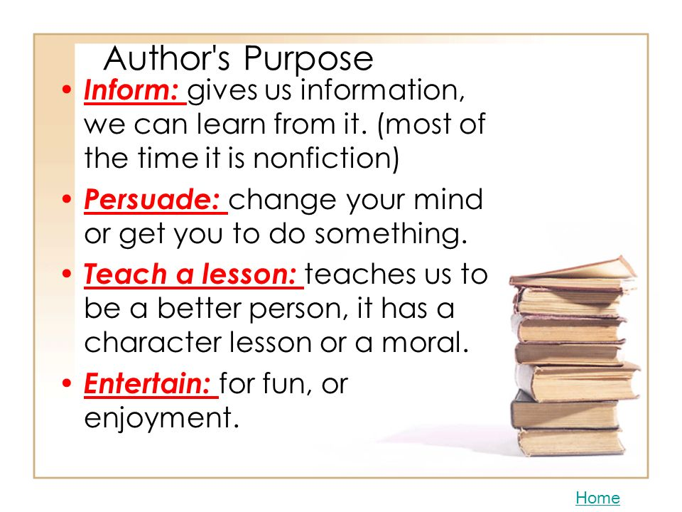 Author s Purpose Inform: gives us information, we can learn from it. (most of the time it is nonfiction)
