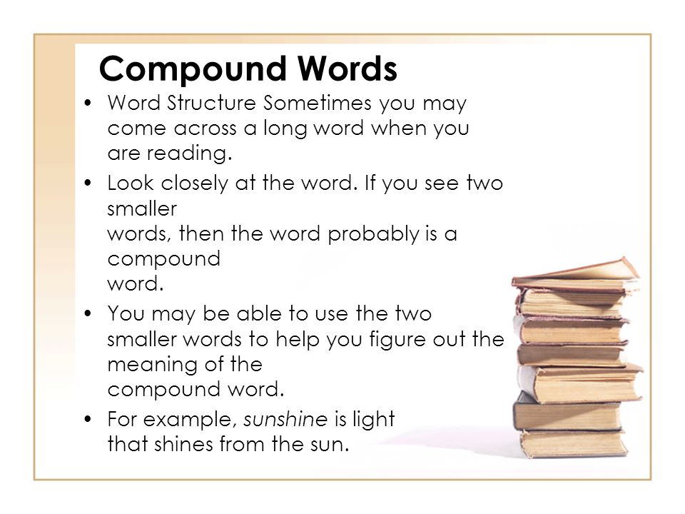 Compound Words Word Structure Sometimes you may come across a long word when you are reading.