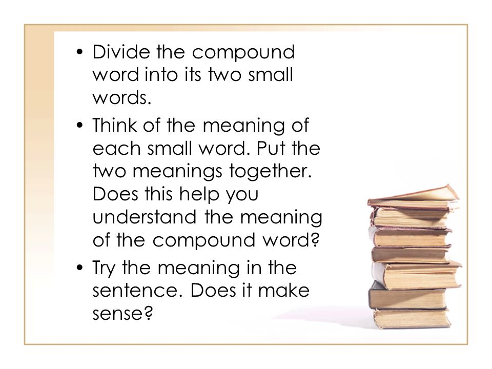 Divide the compound word into its two small words.