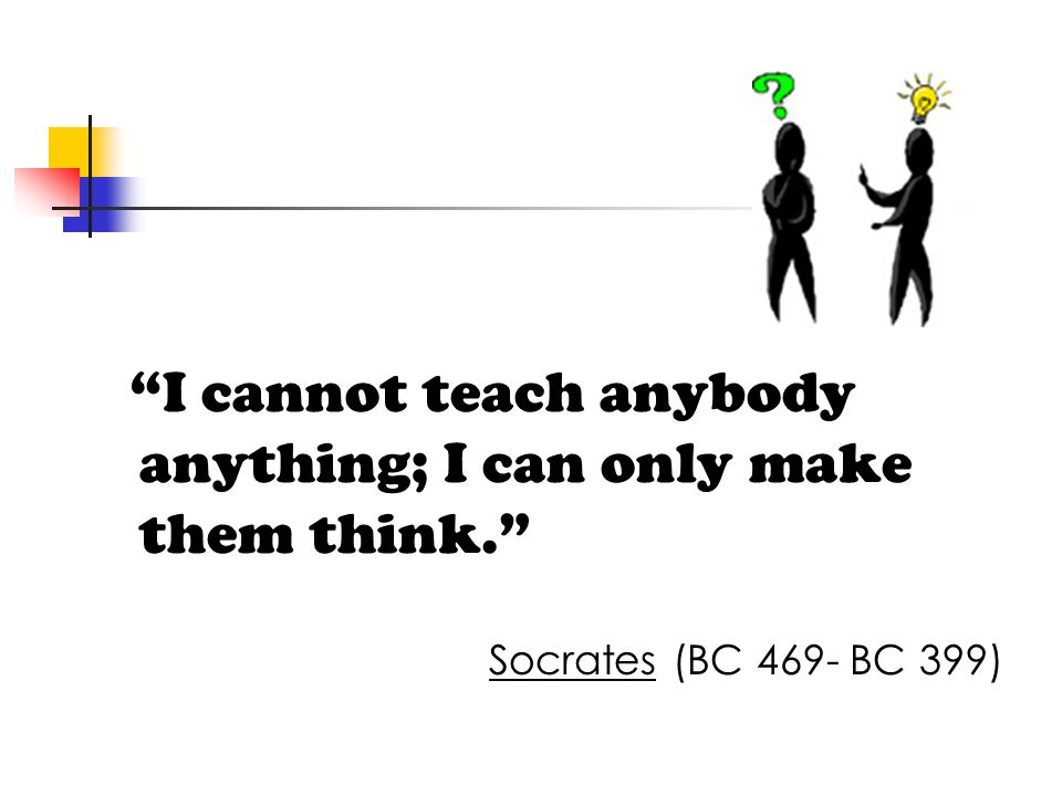 I cannot teach anybody anything; I can only make them think.
