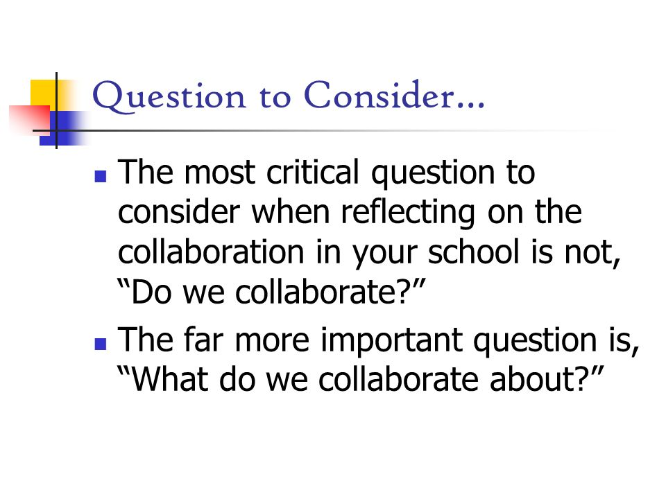 Question to Consider… The most critical question to consider when reflecting on the collaboration in your school is not, Do we collaborate