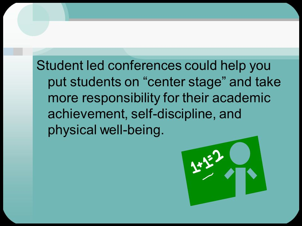 Student led conferences could help you put students on center stage and take more responsibility for their academic achievement, self-discipline, and physical well-being.