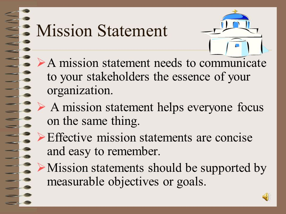 Mission Statement A mission statement needs to communicate to your stakeholders the essence of your organization.