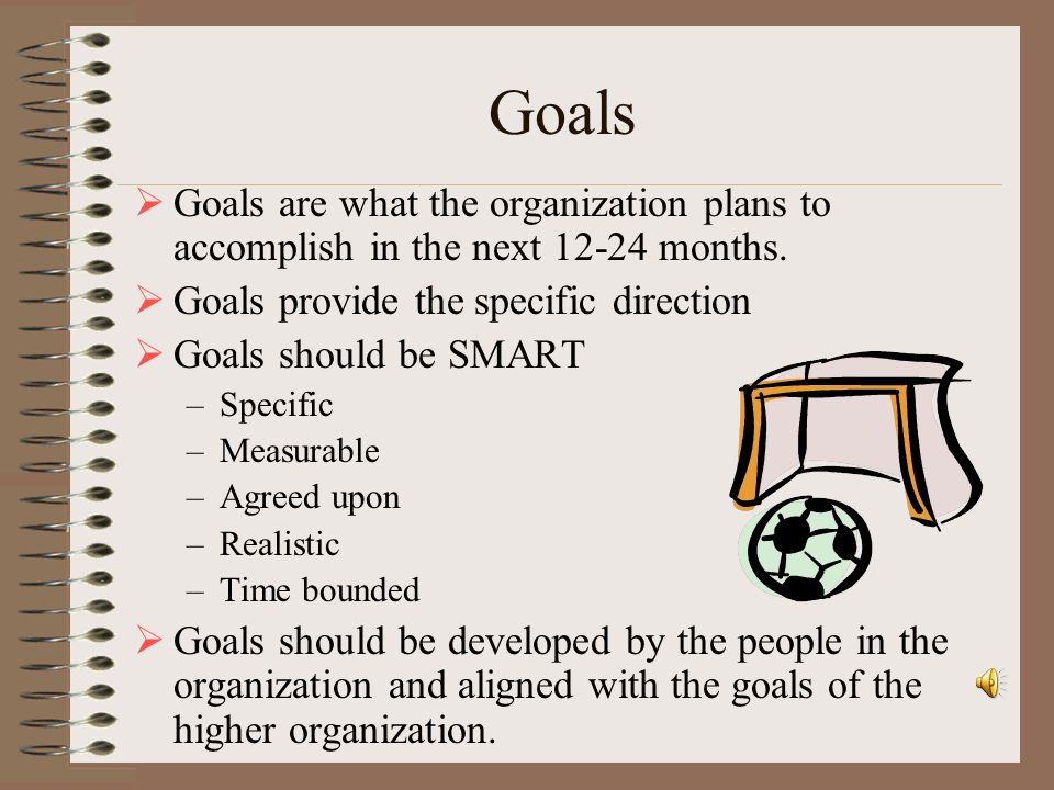 Goals Goals are what the organization plans to accomplish in the next 12-24 months. Goals provide the specific direction.
