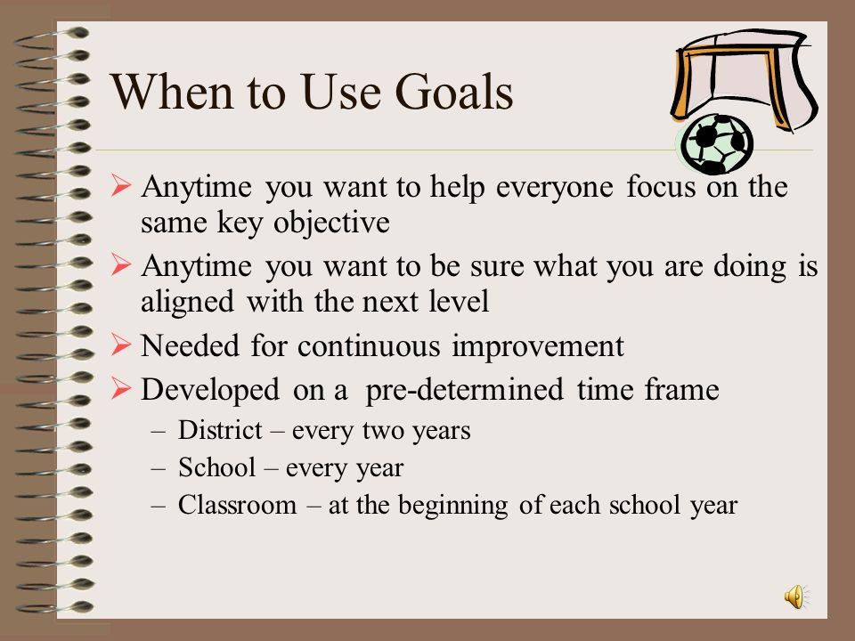 When to Use Goals Anytime you want to help everyone focus on the same key objective.