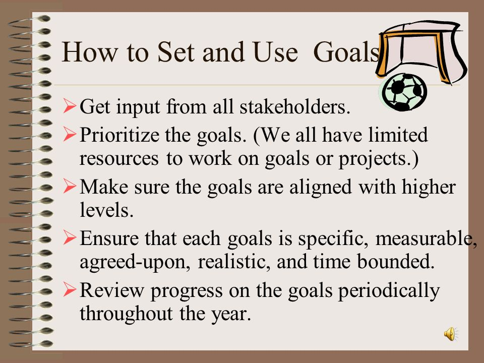 How to Set and Use Goals Get input from all stakeholders.