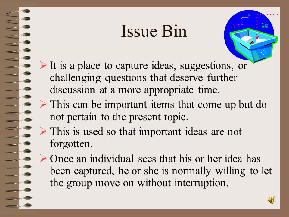 Issue Bin It is a place to capture ideas, suggestions, or challenging questions that deserve further discussion at a more appropriate time.