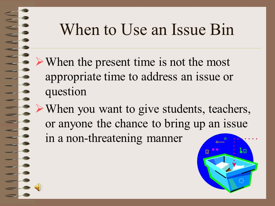 When to Use an Issue Bin When the present time is not the most appropriate time to address an issue or question.
