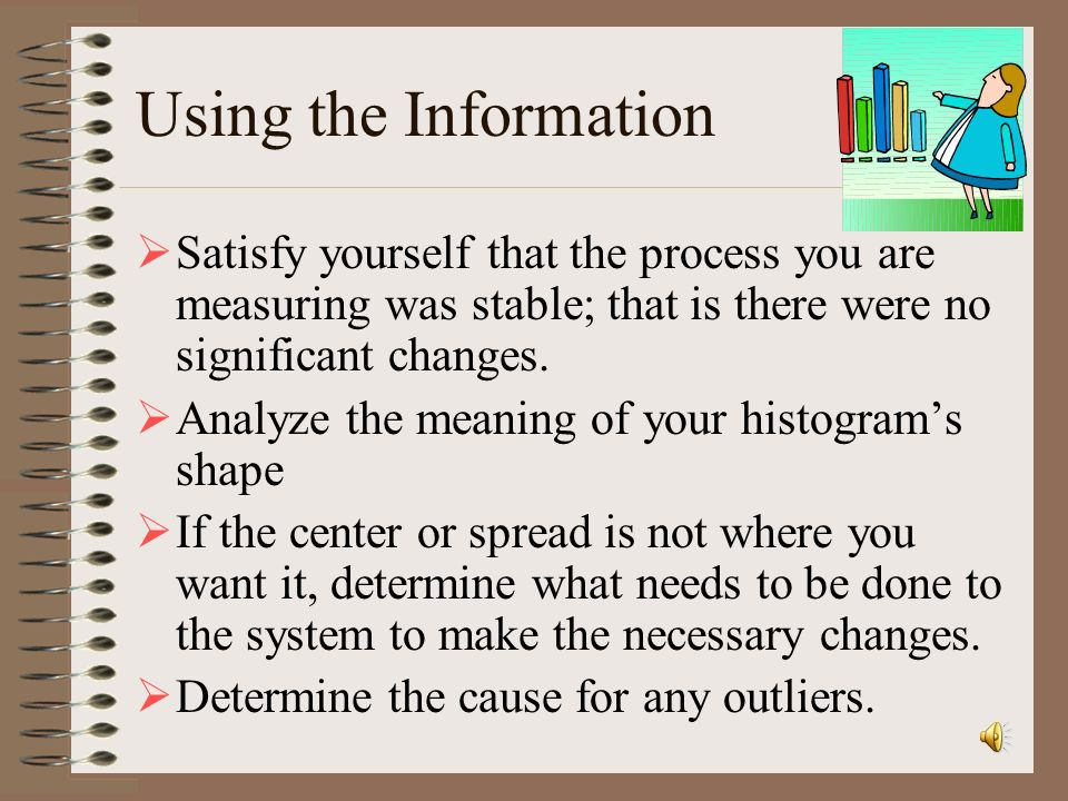Using the Information Satisfy yourself that the process you are measuring was stable; that is there were no significant changes.