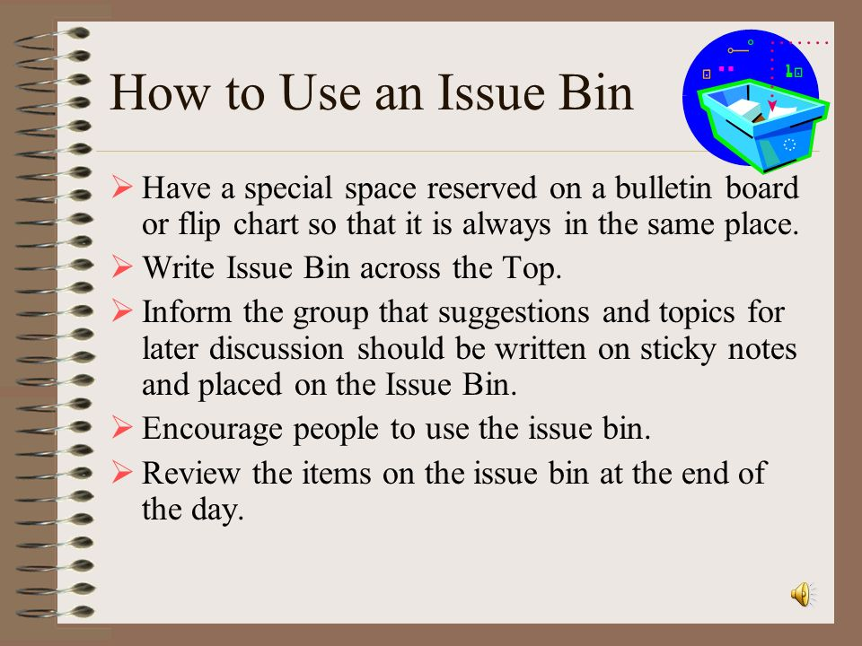 How to Use an Issue Bin Have a special space reserved on a bulletin board or flip chart so that it is always in the same place.