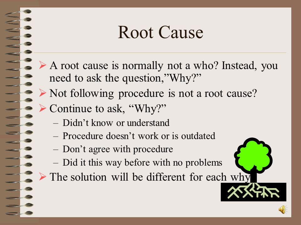 Root Cause A root cause is normally not a who Instead, you need to ask the question, Why Not following procedure is not a root cause