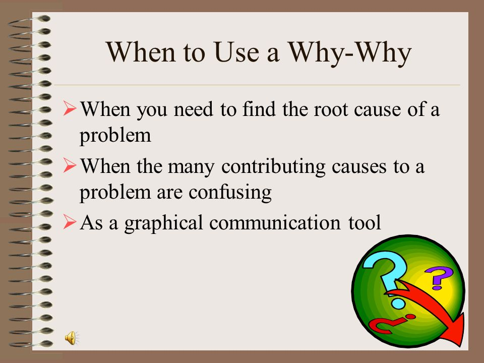 When to Use a Why-Why When you need to find the root cause of a problem. When the many contributing causes to a problem are confusing.