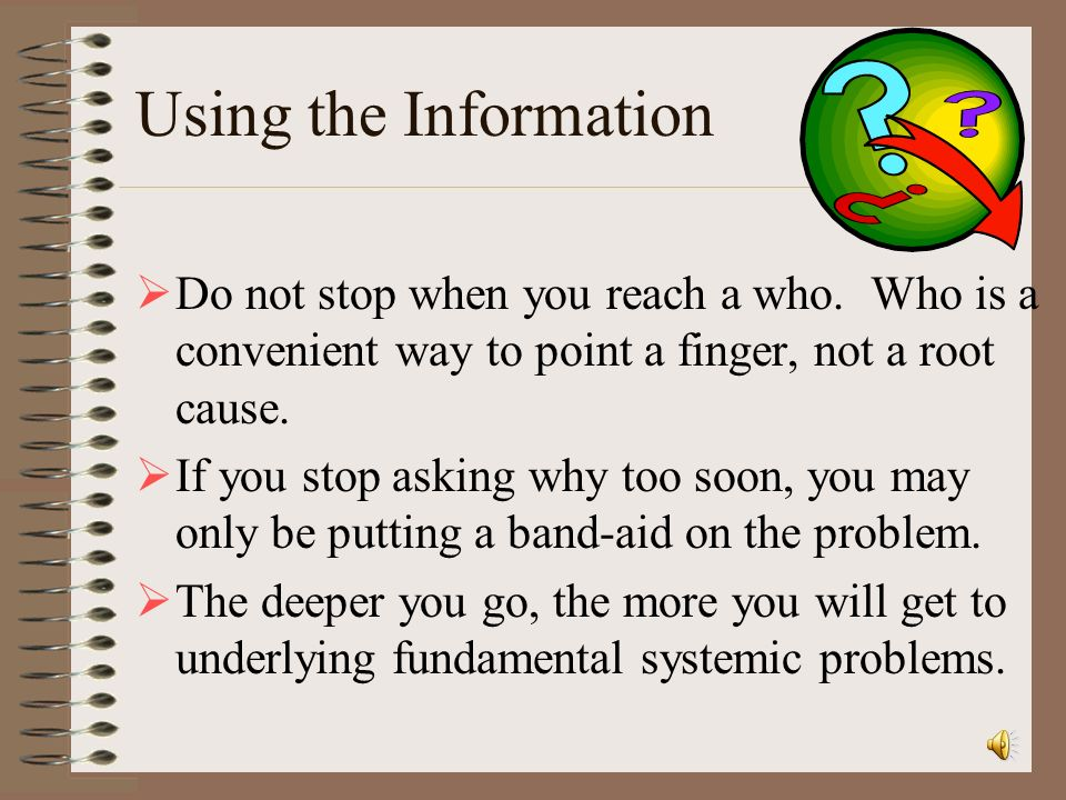 Using the Information Do not stop when you reach a who. Who is a convenient way to point a finger, not a root cause.