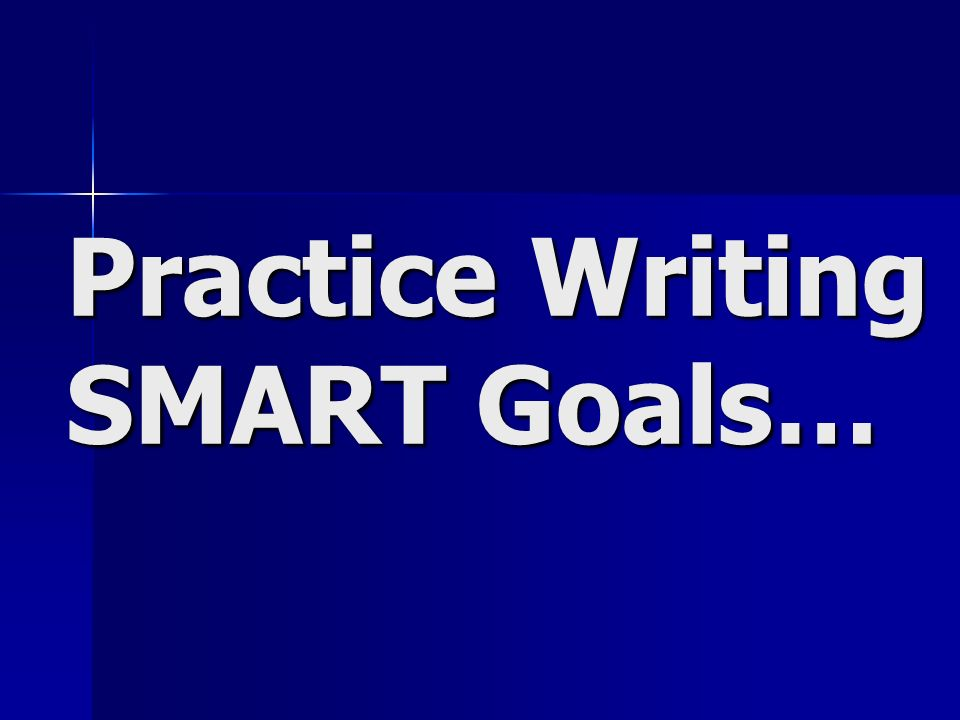 Practice Writing SMART Goals…